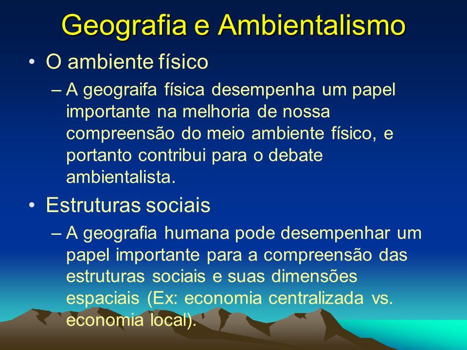Geografia e Ambientalismo O ambiente físico –A geograifa física desempenha um papel importante na melhoria de nossa compreensão do meio ambiente físic