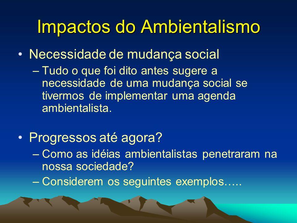Impactos do Ambientalismo Necessidade de mudança social –Tudo o que foi dito antes sugere a necessidade de uma mudança social se tivermos de implement