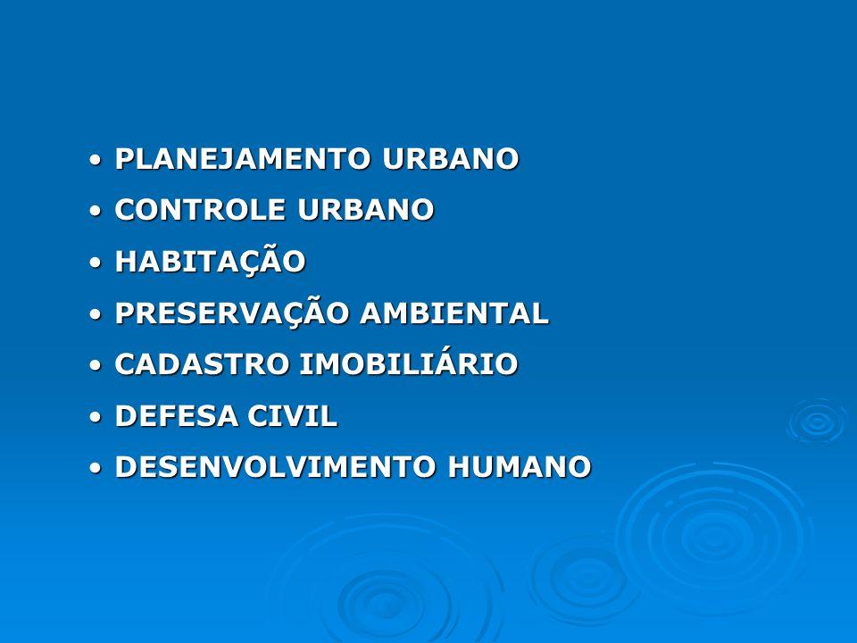 PLANEJAMENTO URBANOPLANEJAMENTO URBANO CONTROLE URBANOCONTROLE URBANO HABITAÇÃOHABITAÇÃO PRESERVAÇÃO AMBIENTALPRESERVAÇÃO AMBIENTAL CADASTRO IMOBILIÁRIOCADASTRO IMOBILIÁRIO DEFESA CIVILDEFESA CIVIL DESENVOLVIMENTO HUMANODESENVOLVIMENTO HUMANO