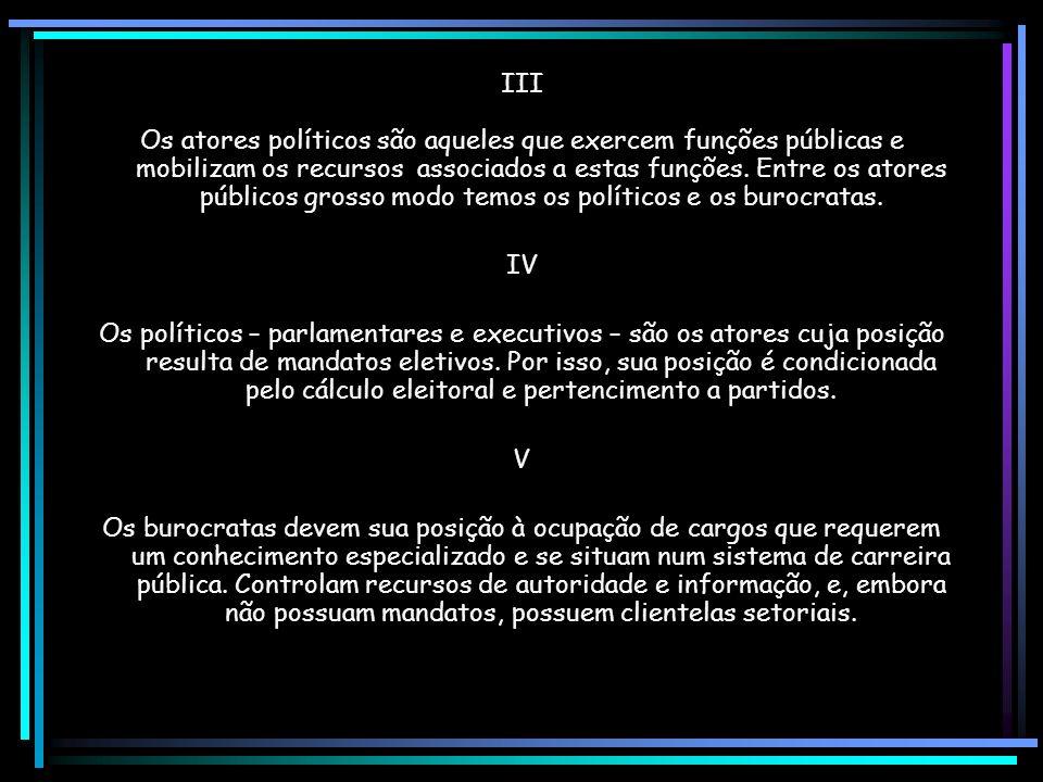 III Os atores políticos são aqueles que exercem funções públicas e mobilizam os recursos associados a estas funções.