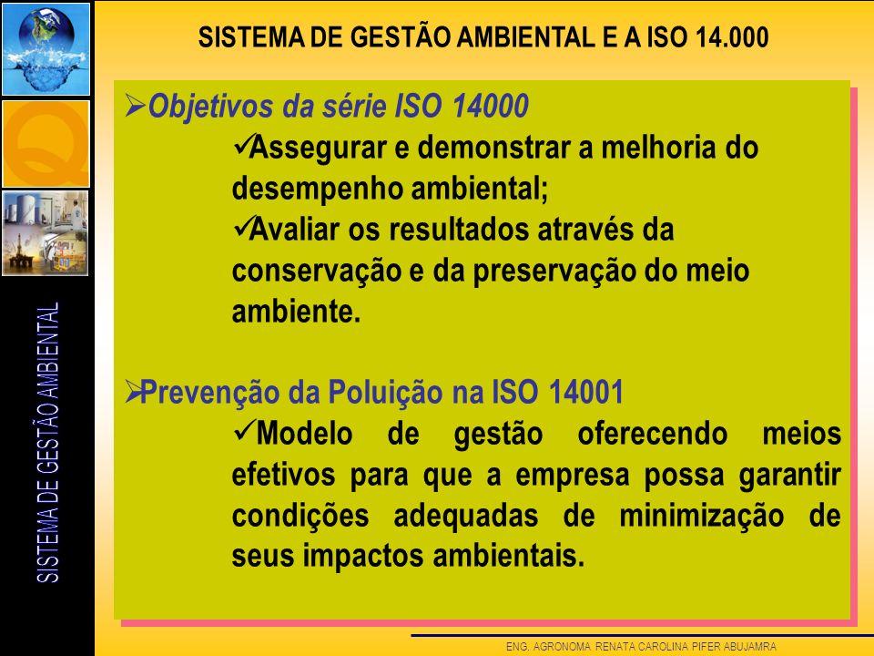 ENG. AGRONOMA RENATA CAROLINA PIFER ABUJAMRA SISTEMA DE GESTÃO AMBIENTAL E A ISO 14.000 Objetivos da série ISO 14000 Assegurar e demonstrar a melhoria