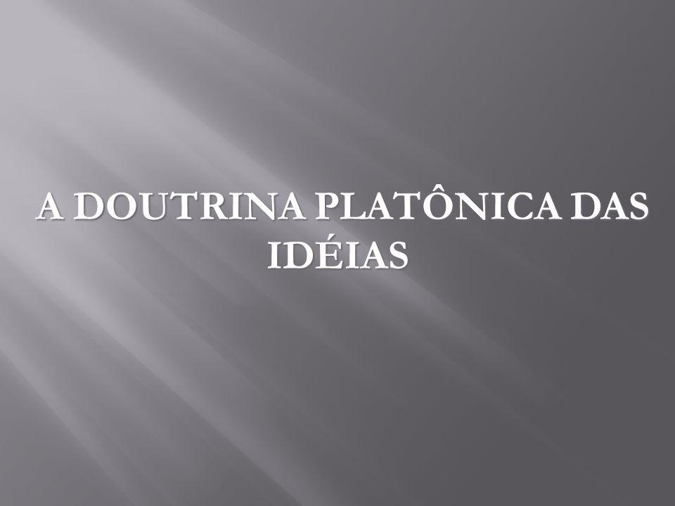 A DOUTRINA PLATÔNICA DAS IDÉIAS A DOUTRINA PLATÔNICA DAS IDÉIAS