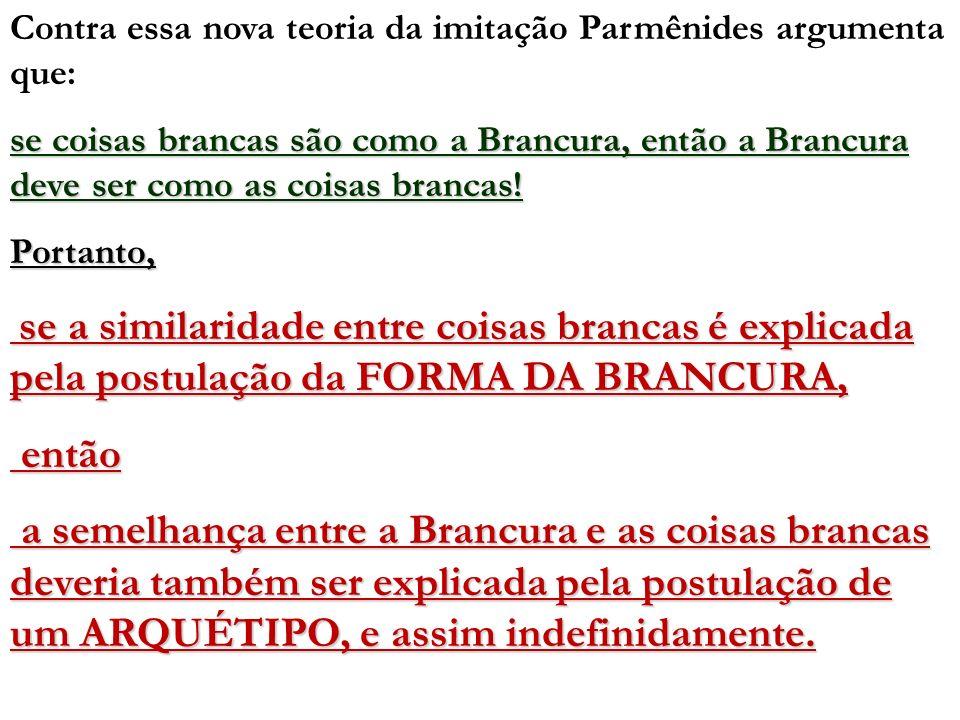 Contra essa nova teoria da imitação Parmênides argumenta que: se coisas brancas são como a Brancura, então a Brancura deve ser como as coisas brancas!