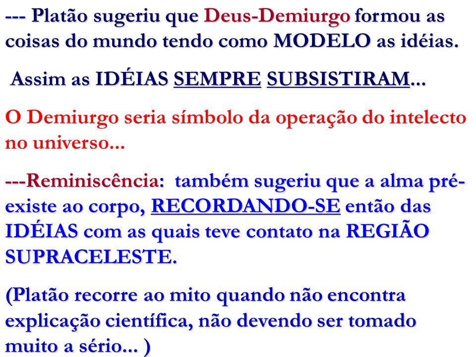 --- Platão sugeriu que Deus-Demiurgo formou as coisas do mundo tendo como MODELO as idéias. Assim as IDÉIAS SEMPRE SUBSISTIRAM... Assim as IDÉIAS SEMP