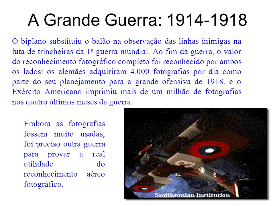 A Grande Guerra: 1914-1918 O biplano substituiu o balão na observação das linhas inimigas na luta de trincheiras da 1 a guerra mundial. Ao fim da guer