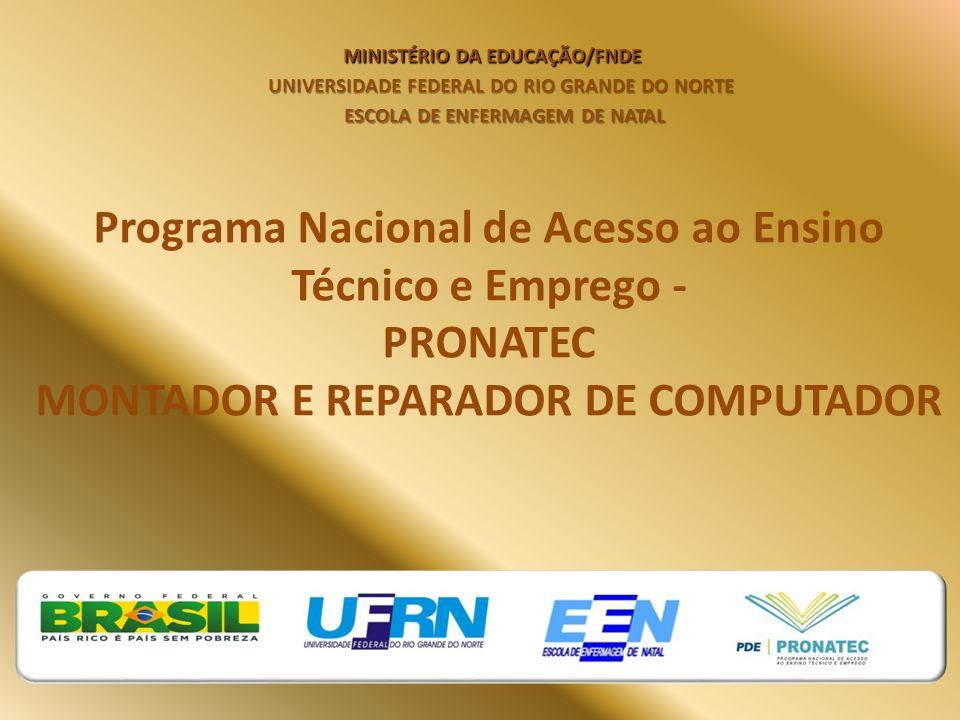 Programa Nacional de Acesso ao Ensino Técnico e Emprego - PRONATEC MONTADOR E REPARADOR DE COMPUTADOR MINISTÉRIO DA EDUCAÇÃO/FNDE UNIVERSIDADE FEDERAL DO RIO GRANDE DO NORTE ESCOLA DE ENFERMAGEM DE NATAL