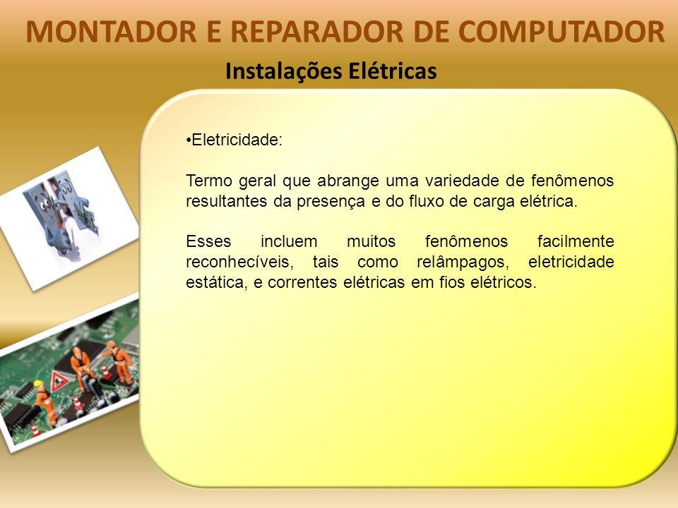Instalações Elétricas MONTADOR E REPARADOR DE COMPUTADOR Eletricidade: Termo geral que abrange uma variedade de fenômenos resultantes da presença e do fluxo de carga elétrica.