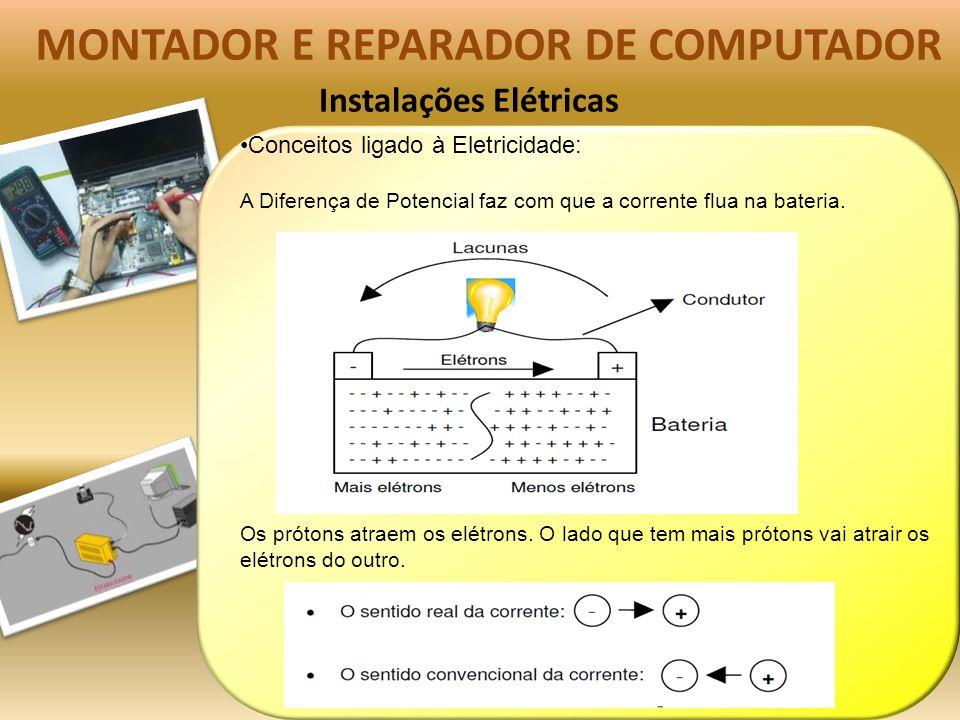 Instalações Elétricas MONTADOR E REPARADOR DE COMPUTADOR Conceitos ligado à Eletricidade: A Diferença de Potencial faz com que a corrente flua na bateria.