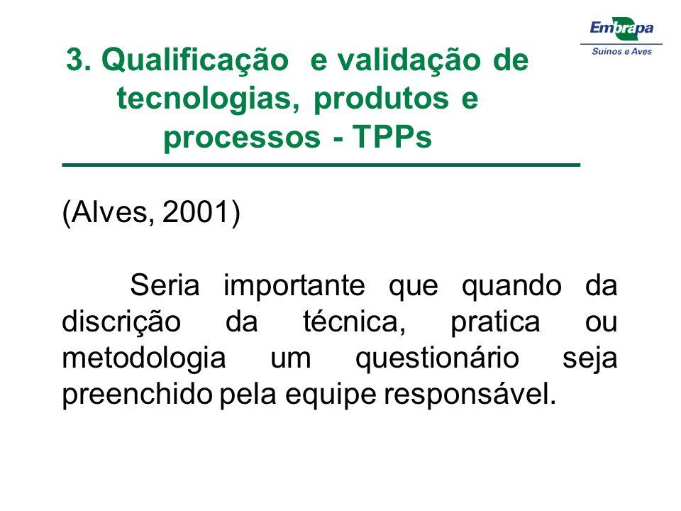 3. Qualificação e validação de tecnologias, produtos e processos - TPPs (Alves, 2001) Seria importante que quando da discrição da técnica, pratica ou