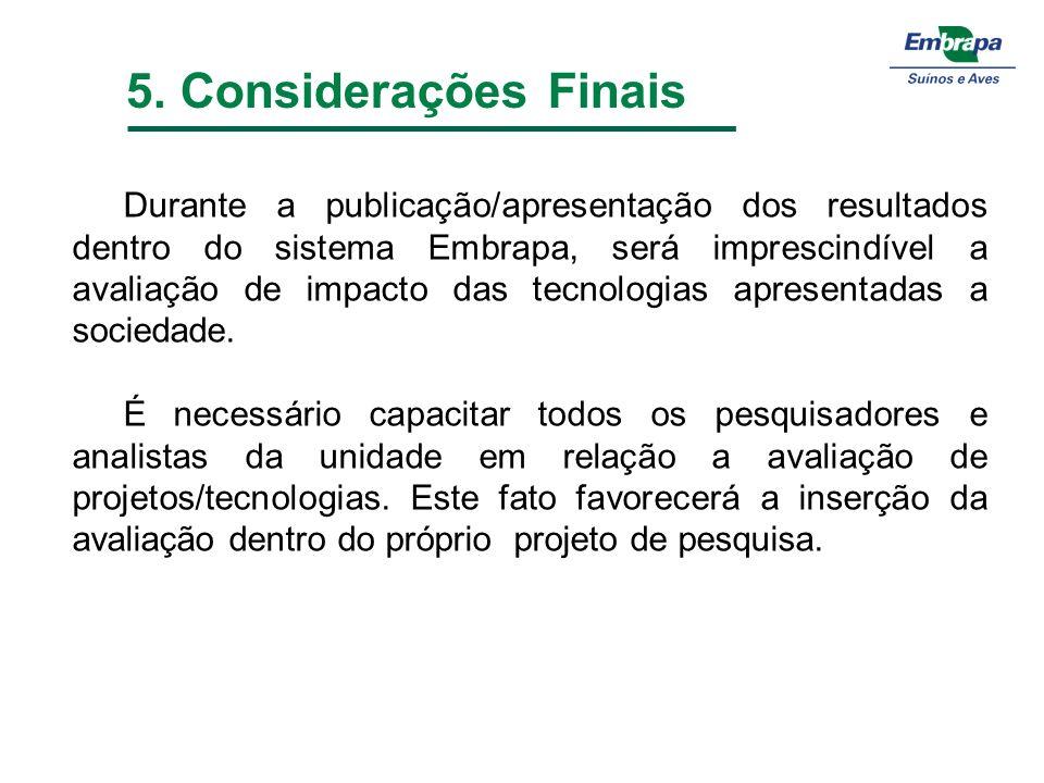 5. Considerações Finais Durante a publicação/apresentação dos resultados dentro do sistema Embrapa, será imprescindível a avaliação de impacto das tec