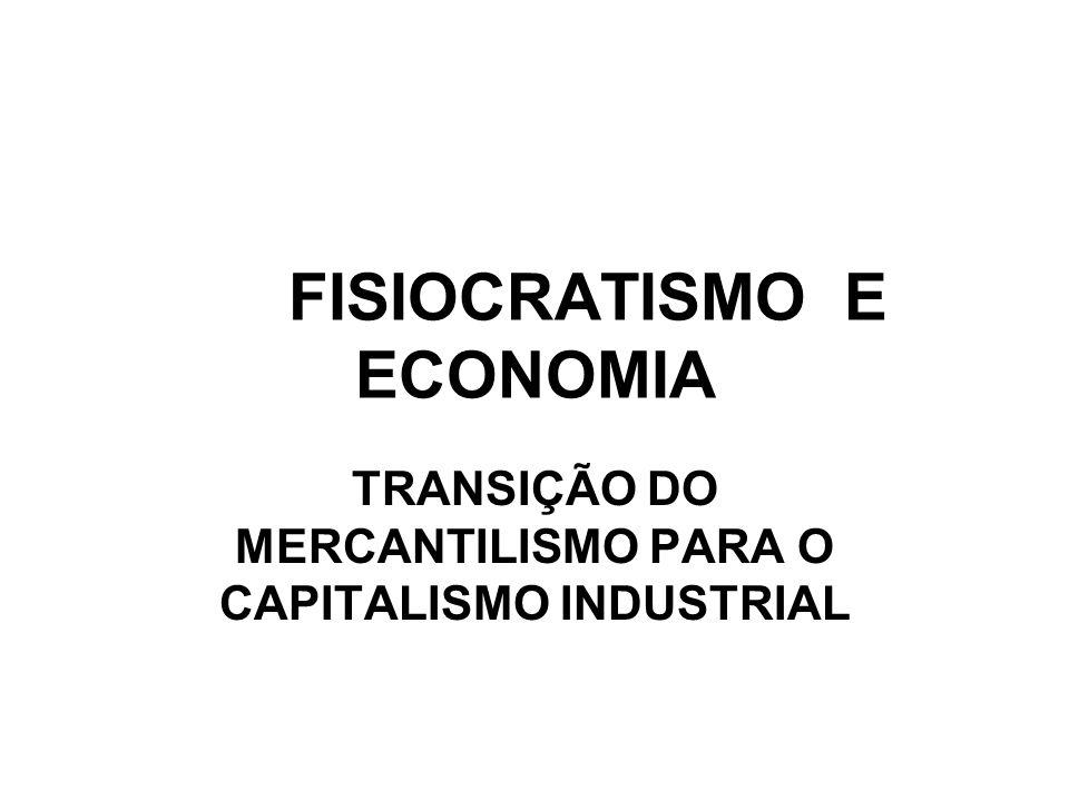 FISIOCRATISMO E ECONOMIA TRANSIÇÃO DO MERCANTILISMO PARA O CAPITALISMO INDUSTRIAL