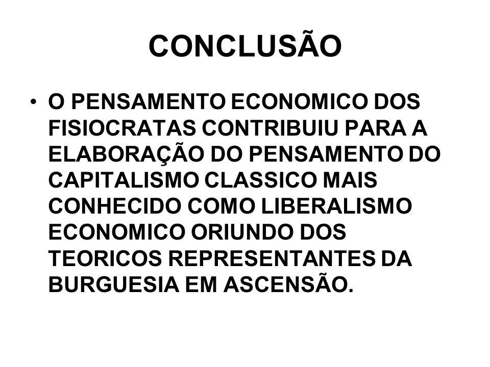 CONCLUSÃO O PENSAMENTO ECONOMICO DOS FISIOCRATAS CONTRIBUIU PARA A ELABORAÇÃO DO PENSAMENTO DO CAPITALISMO CLASSICO MAIS CONHECIDO COMO LIBERALISMO EC
