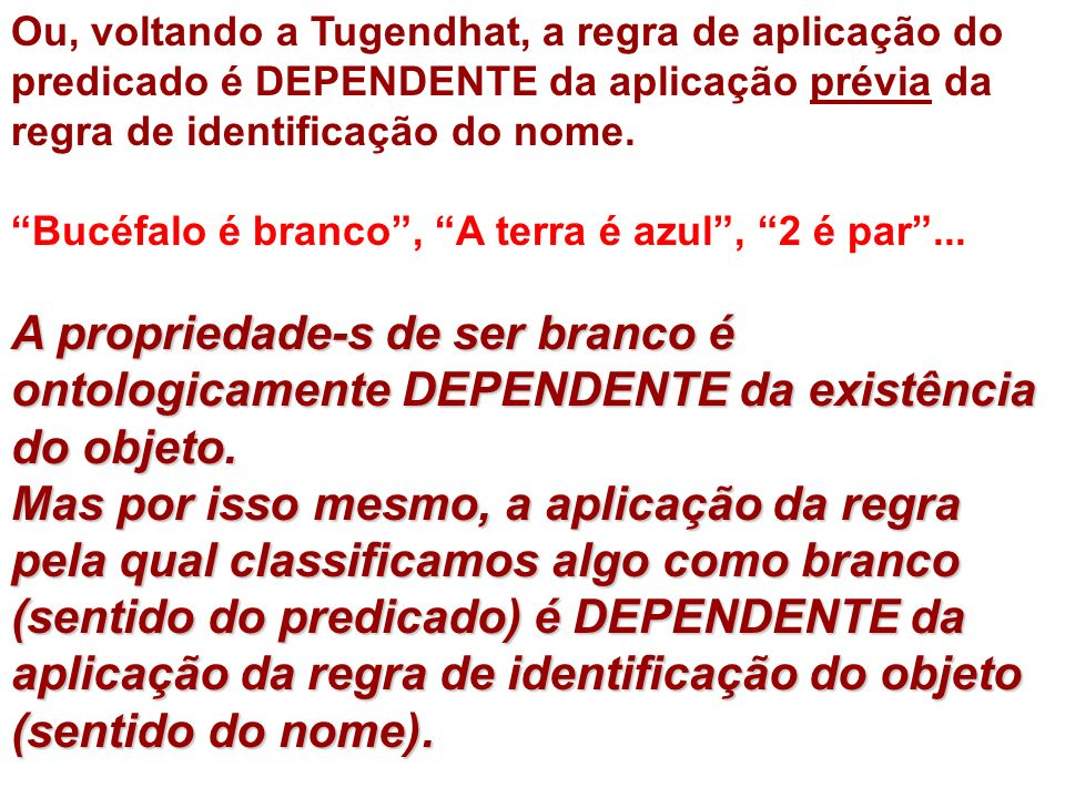 Ou, voltando a Tugendhat, a regra de aplicação do predicado é DEPENDENTE da aplicação prévia da regra de identificação do nome. Bucéfalo é branco, A t