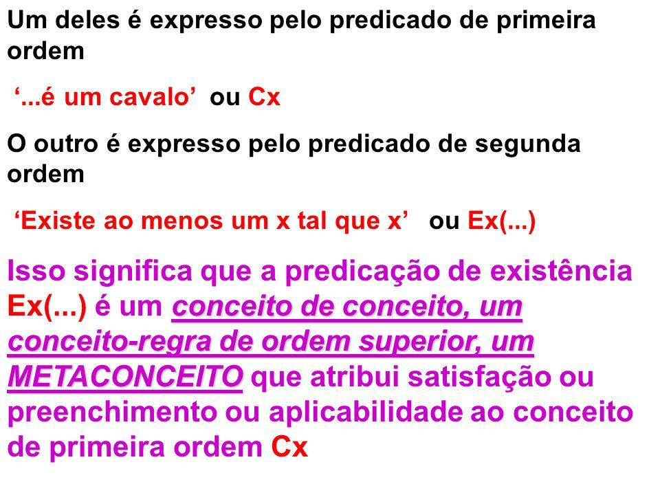 Um deles é expresso pelo predicado de primeira ordem...é um cavalo ou Cx O outro é expresso pelo predicado de segunda ordem Existe ao menos um x tal q