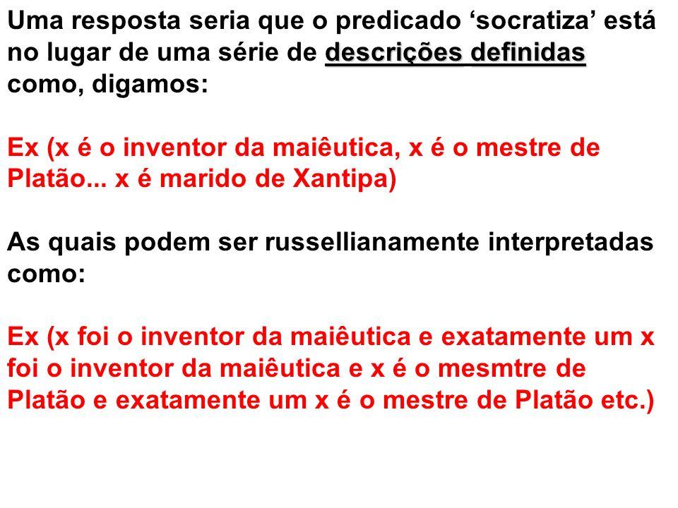 descriçõesdefinidas Uma resposta seria que o predicado socratiza está no lugar de uma série de descrições definidas como, digamos: Ex (x é o inventor