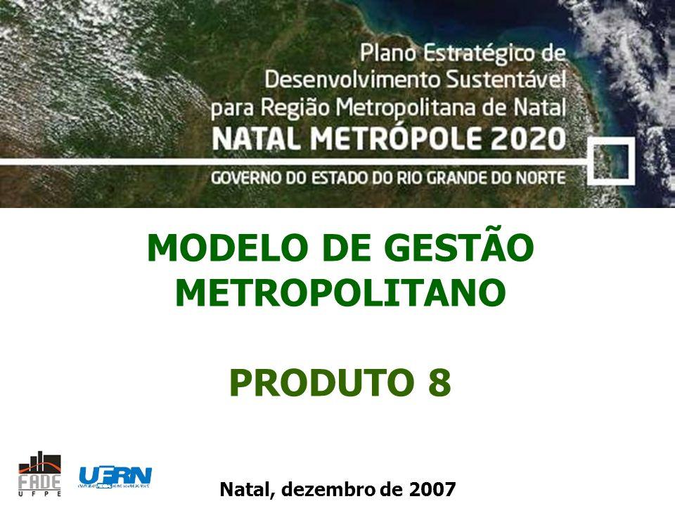 MODELO DE GESTÃO METROPOLITANO PRODUTO 8 Natal, dezembro de 2007