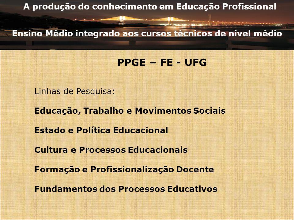 A produção do conhecimento em Educação Profissional Ensino Médio integrado aos cursos técnicos de nível médio PPGE – FE - UFG Linhas de Pesquisa: Educ