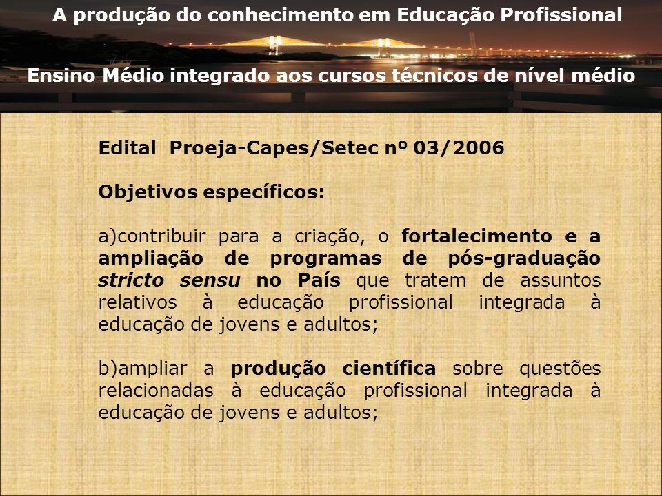 A produção do conhecimento em Educação Profissional Ensino Médio integrado aos cursos técnicos de nível médio Edital Proeja-Capes/Setec nº 03/2006 Obj