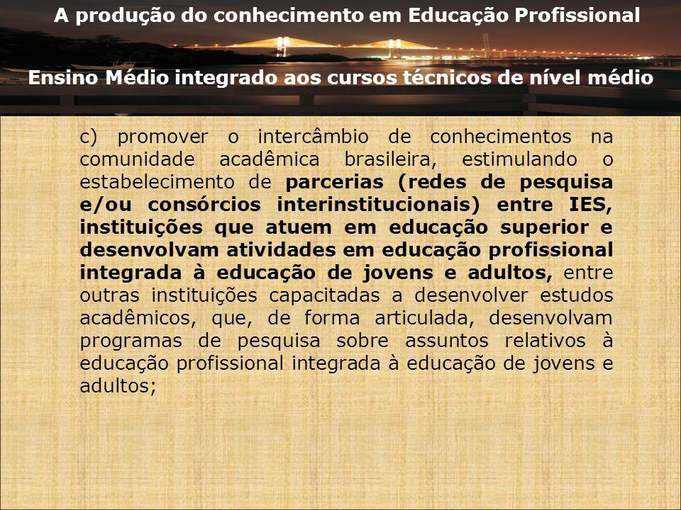 A produção do conhecimento em Educação Profissional Ensino Médio integrado aos cursos técnicos de nível médio c) promover o intercâmbio de conheciment