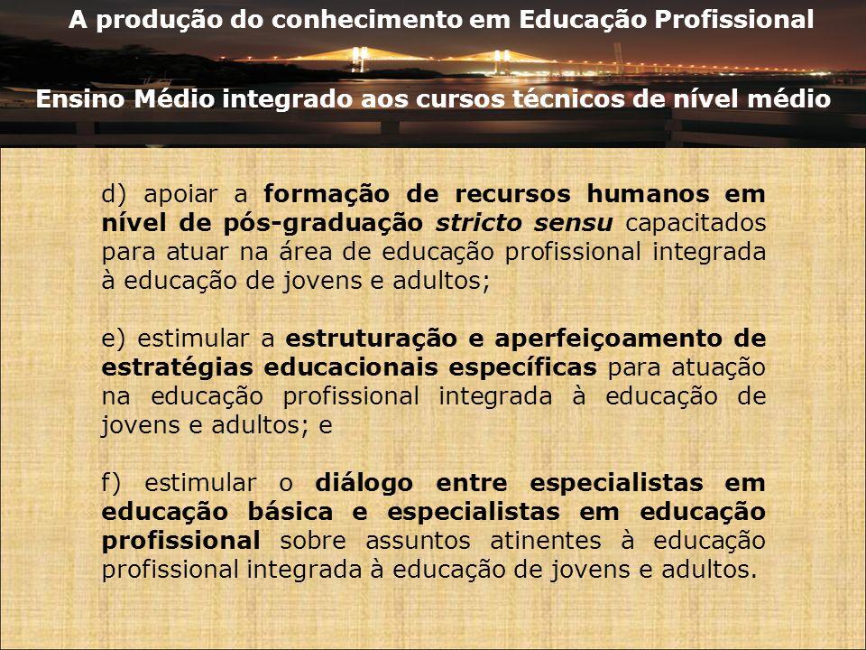 A produção do conhecimento em Educação Profissional Ensino Médio integrado aos cursos técnicos de nível médio d) apoiar a formação de recursos humanos