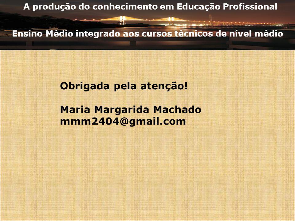 A produção do conhecimento em Educação Profissional Ensino Médio integrado aos cursos técnicos de nível médio Obrigada pela atenção! Maria Margarida M