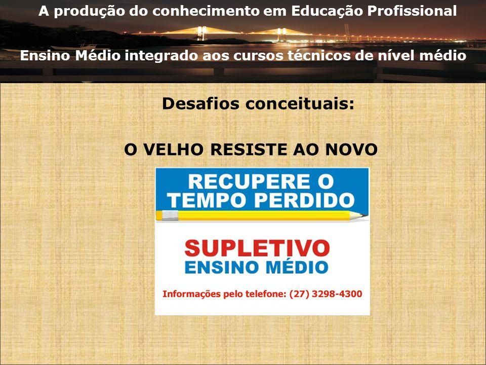 A produção do conhecimento em Educação Profissional Ensino Médio integrado aos cursos técnicos de nível médio Desafios conceituais: O VELHO RESISTE AO