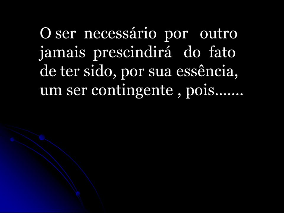 O ser necessário por outro jamais prescindirá do fato de ter sido, por sua essência, um ser contingente, pois.......