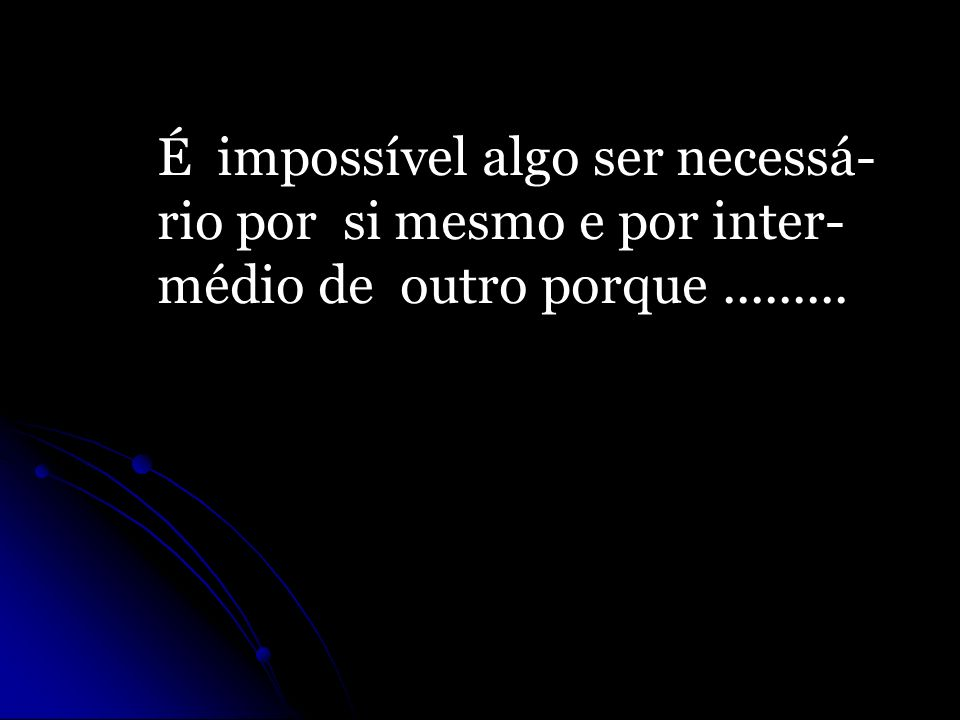 É impossível algo ser necessá- rio por si mesmo e por inter- médio de outro porque.........