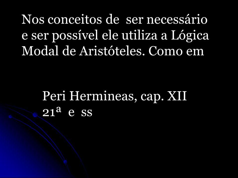Nos conceitos de ser necessário e ser possível ele utiliza a Lógica Modal de Aristóteles. Como em Peri Hermineas, cap. XII 21ª e ss