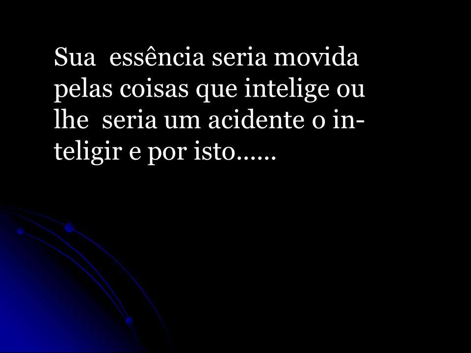 Sua essência seria movida pelas coisas que intelige ou lhe seria um acidente o in- teligir e por isto......