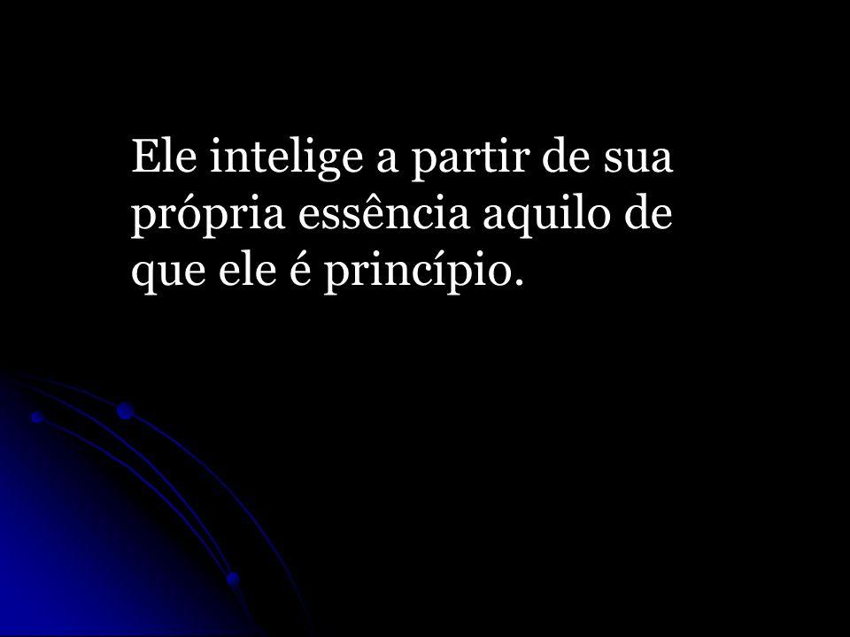 Ele intelige a partir de sua própria essência aquilo de que ele é princípio.