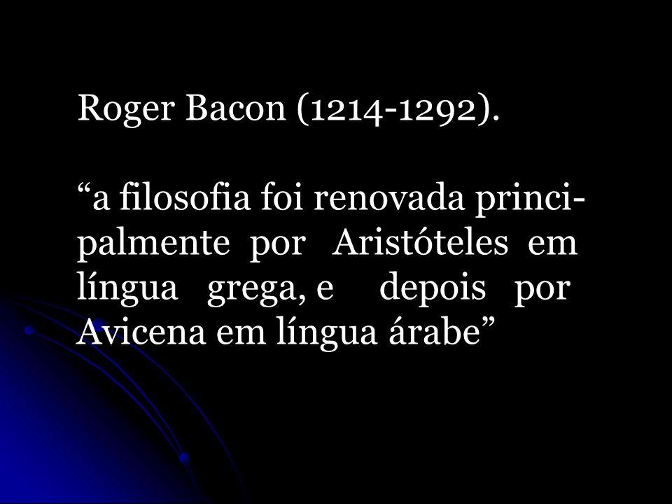 Roger Bacon (1214-1292). a filosofia foi renovada princi- palmente por Aristóteles em língua grega, e depois por Avicena em língua árabe