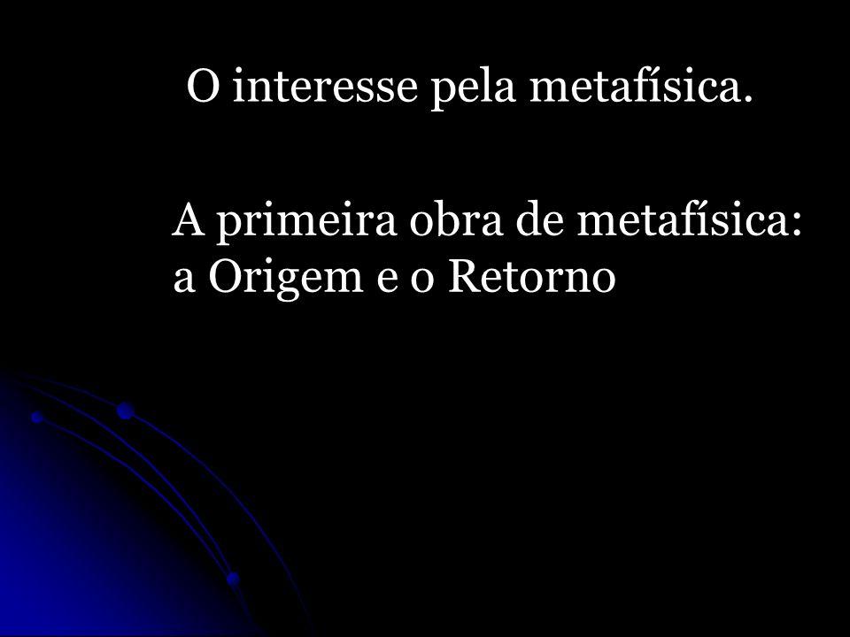 O interesse pela metafísica. A primeira obra de metafísica: a Origem e o Retorno