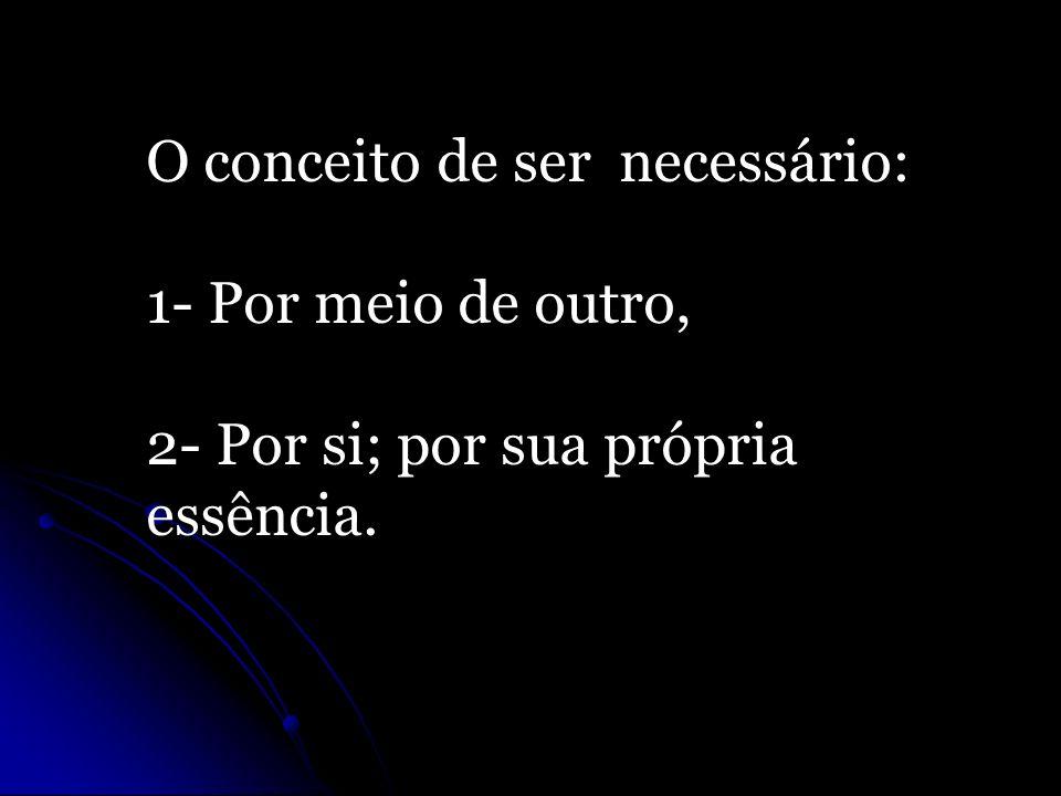O conceito de ser necessário: 1- Por meio de outro, 2- Por si; por sua própria essência.