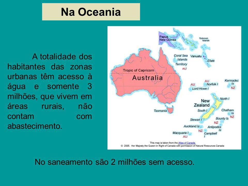 Na Oceania No saneamento são 2 milhões sem acesso. A totalidade dos habitantes das zonas urbanas têm acesso à água e somente 3 milhões, que vivem em á