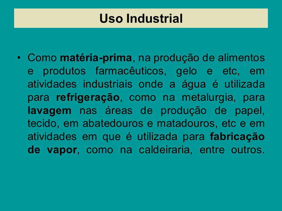 Uso Industrial Como matéria-prima, na produção de alimentos e produtos farmacêuticos, gelo e etc, em atividades industriais onde a água é utilizada pa