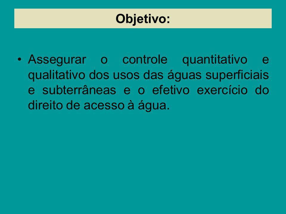 Objetivo: Assegurar o controle quantitativo e qualitativo dos usos das águas superficiais e subterrâneas e o efetivo exercício do direito de acesso à