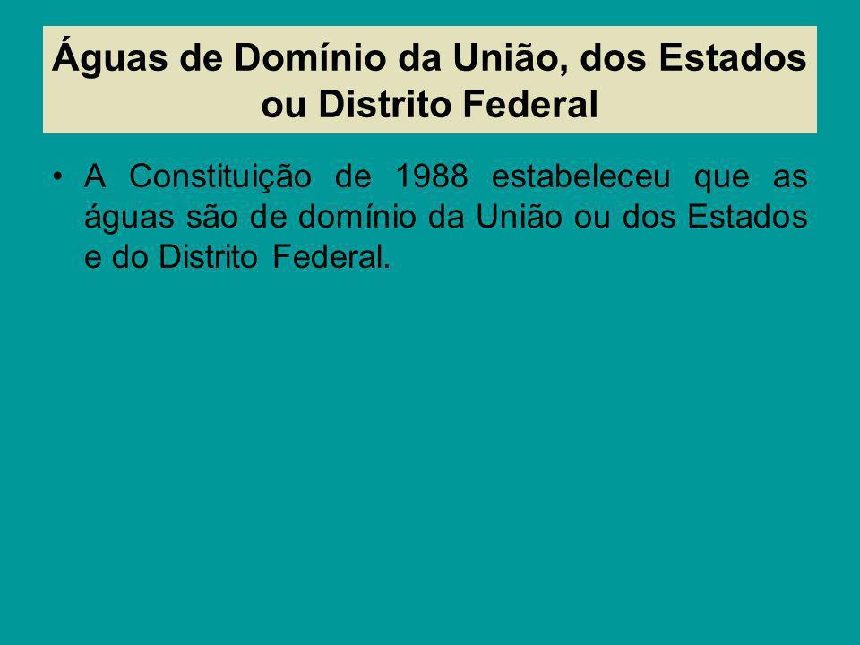 Águas de Domínio da União, dos Estados ou Distrito Federal A Constituição de 1988 estabeleceu que as águas são de domínio da União ou dos Estados e do