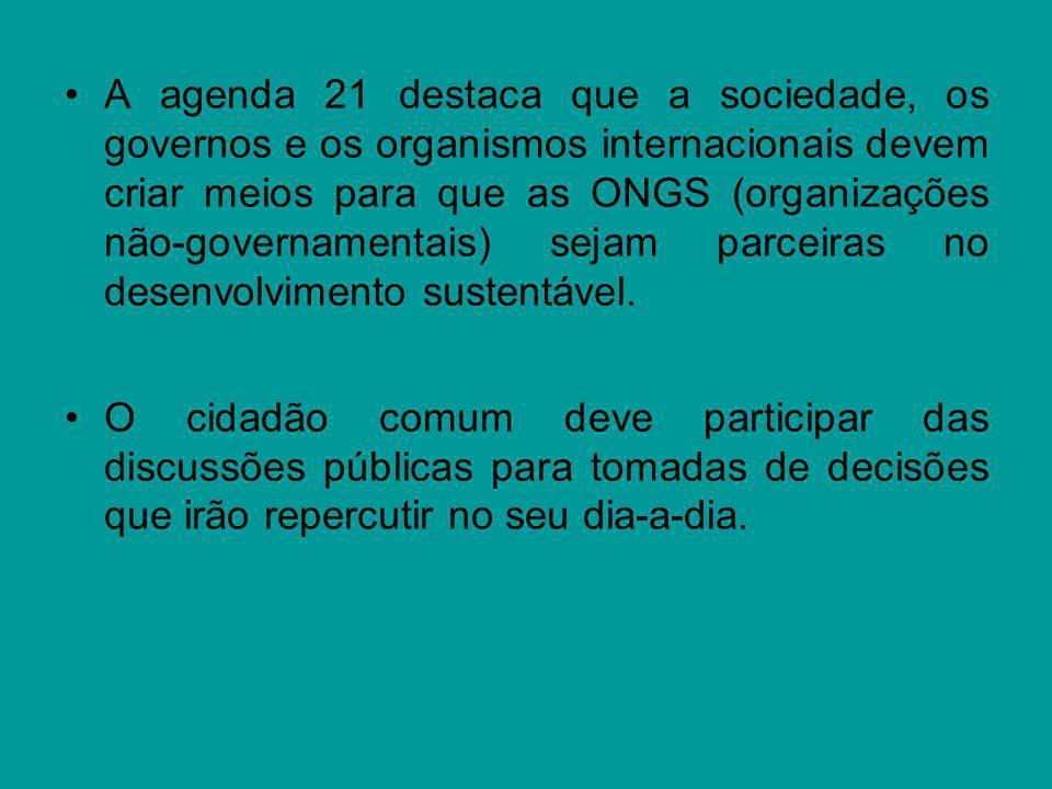 A agenda 21 destaca que a sociedade, os governos e os organismos internacionais devem criar meios para que as ONGS (organizações não-governamentais) s