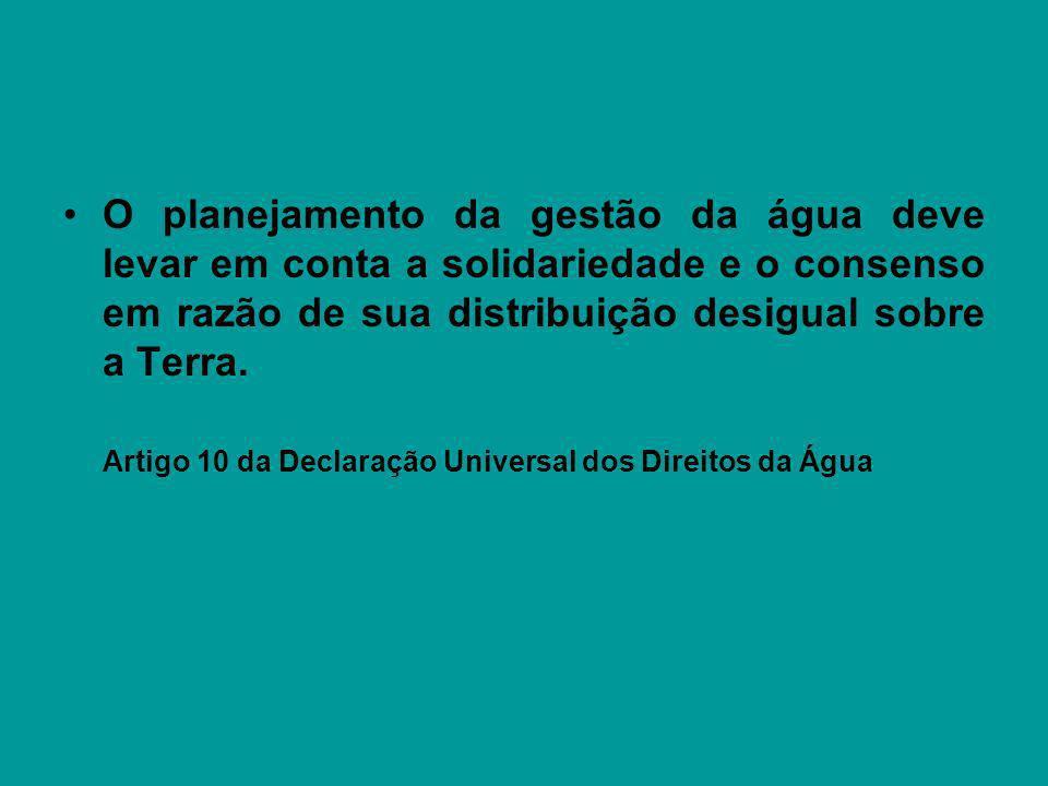 O planejamento da gestão da água deve levar em conta a solidariedade e o consenso em razão de sua distribuição desigual sobre a Terra. Artigo 10 da De