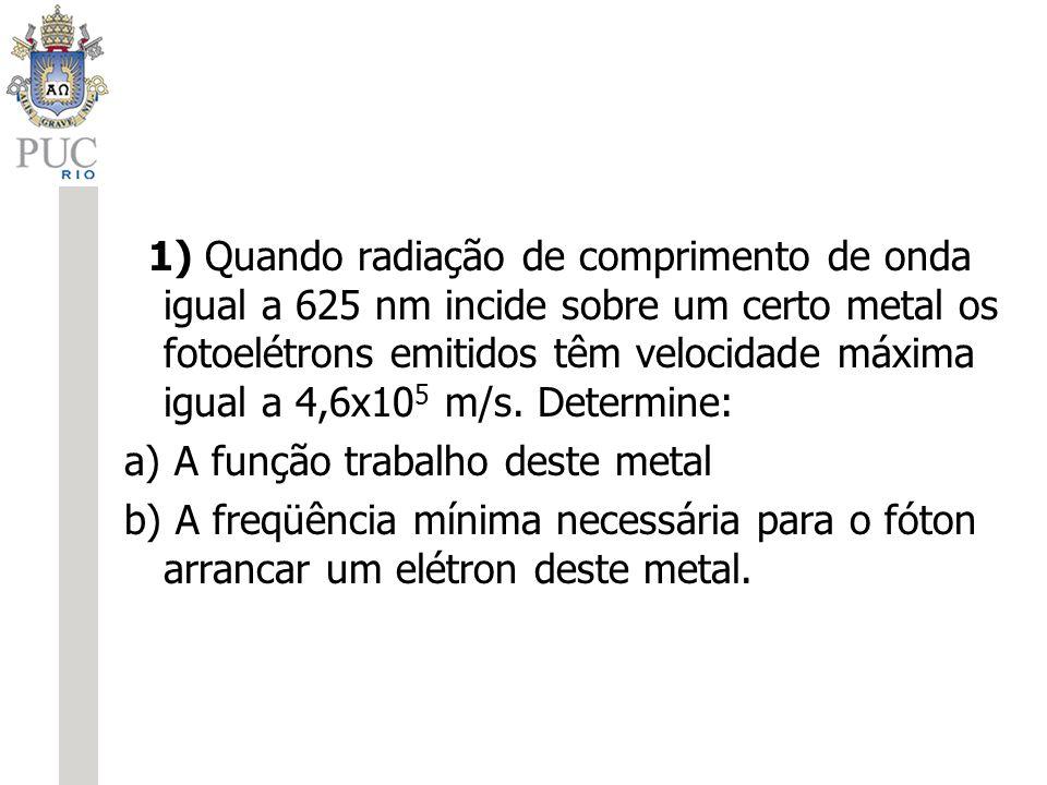 1) Quando radiação de comprimento de onda igual a 625 nm incide sobre um certo metal os fotoelétrons emitidos têm velocidade máxima igual a 4,6x10 5 m