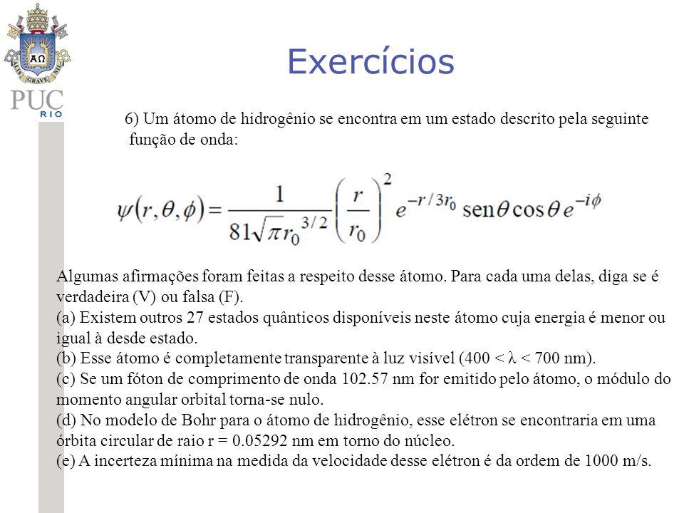 Exercícios 6) Um átomo de hidrogênio se encontra em um estado descrito pela seguinte função de onda: Algumas afirmações foram feitas a respeito desse