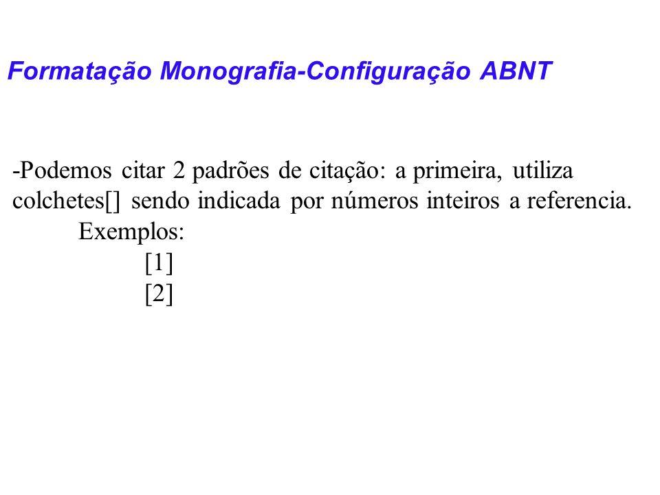 Formatação Monografia-Configuração ABNT -Podemos citar 2 padrões de citação: a primeira, utiliza colchetes[] sendo indicada por números inteiros a ref