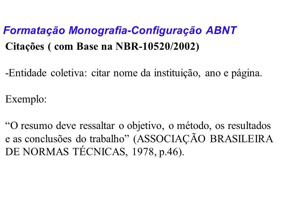 Formatação Monografia-Configuração ABNT Citações ( com Base na NBR-10520/2002) -Entidade coletiva: citar nome da instituição, ano e página. Exemplo: O