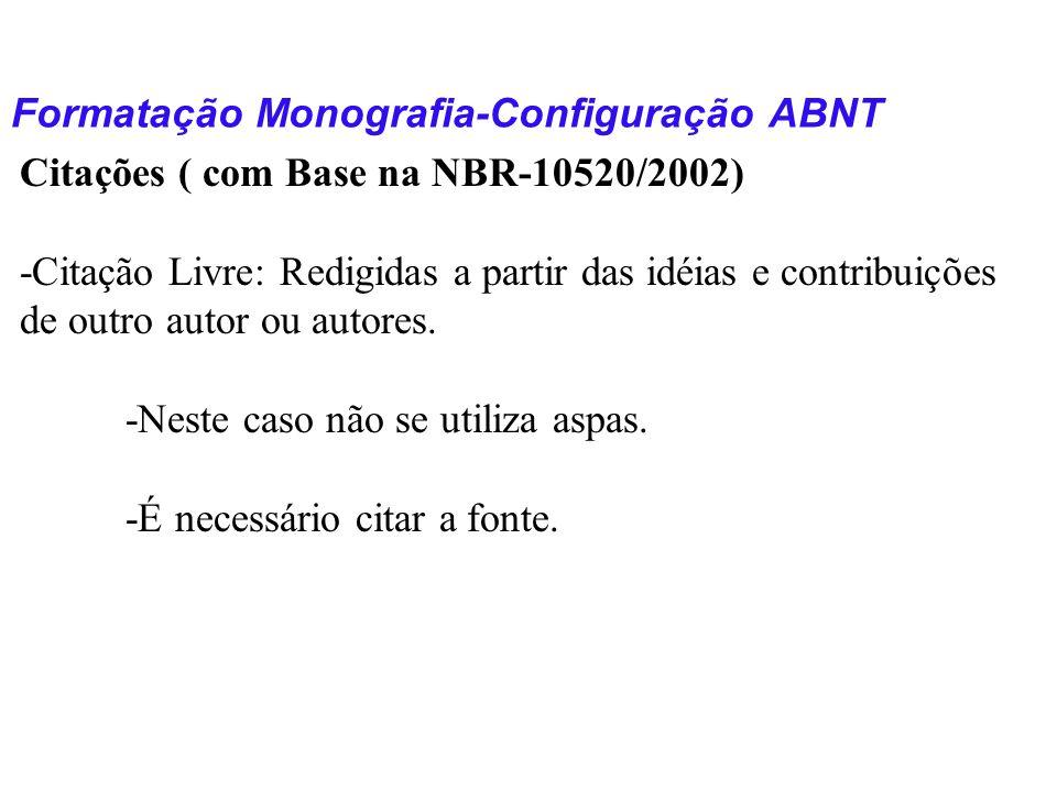 Formatação Monografia-Configuração ABNT Citações ( com Base na NBR-10520/2002) -Citação Livre: Redigidas a partir das idéias e contribuições de outro