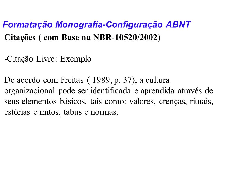 Formatação Monografia-Configuração ABNT Citações ( com Base na NBR-10520/2002) -Citação Livre: Exemplo De acordo com Freitas ( 1989, p. 37), a cultura