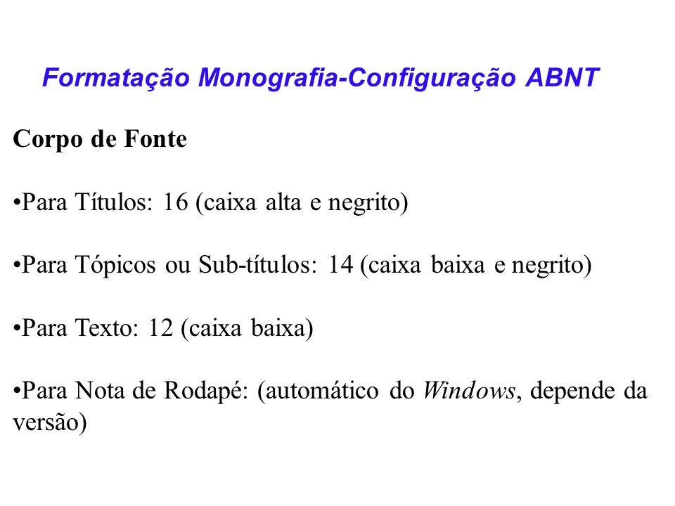 Corpo de Fonte Para Títulos: 16 (caixa alta e negrito) Para Tópicos ou Sub-títulos: 14 (caixa baixa e negrito) Para Texto: 12 (caixa baixa) Para Nota