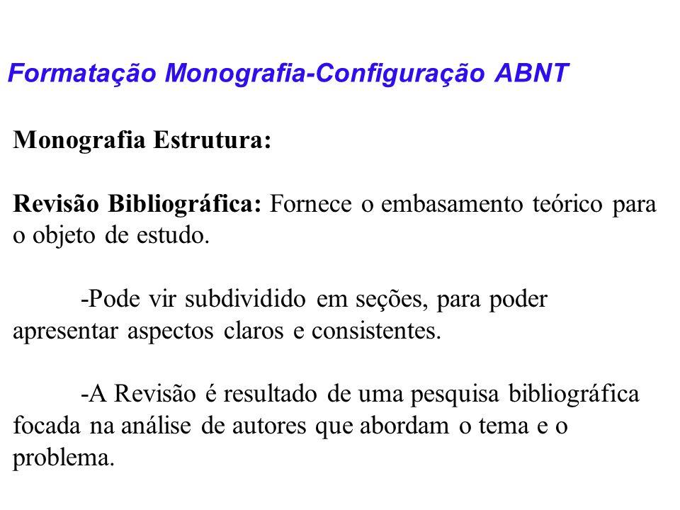 Formatação Monografia-Configuração ABNT Monografia Estrutura: Revisão Bibliográfica: Fornece o embasamento teórico para o objeto de estudo. -Pode vir