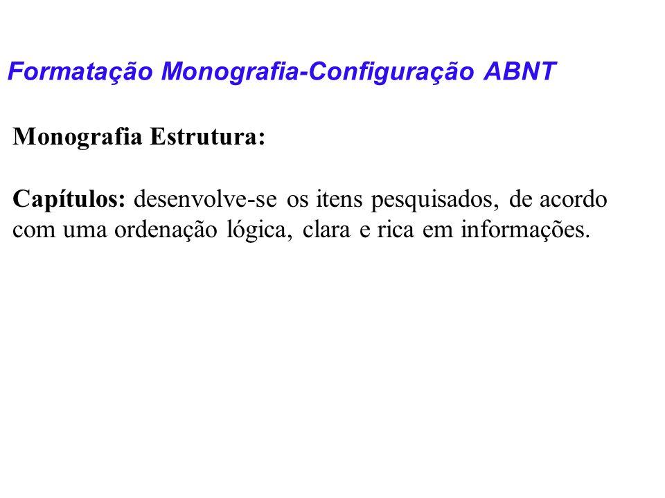 Formatação Monografia-Configuração ABNT Monografia Estrutura: Capítulos: desenvolve-se os itens pesquisados, de acordo com uma ordenação lógica, clara
