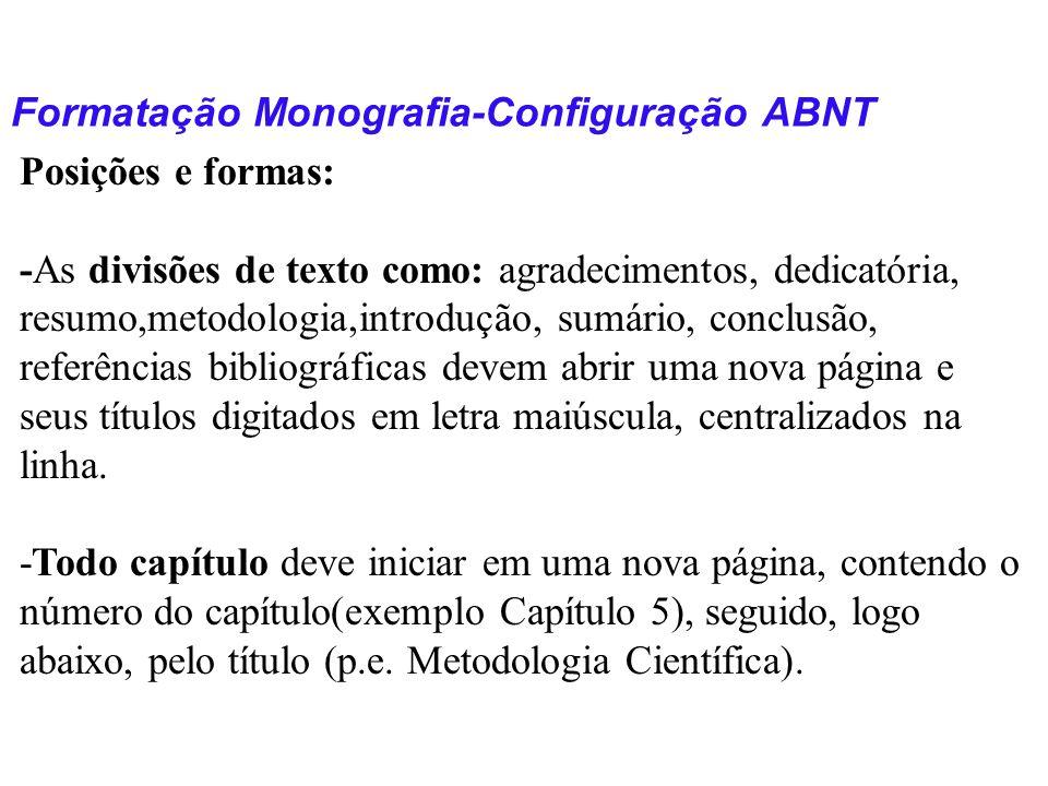 Formatação Monografia-Configuração ABNT Posições e formas: -As divisões de texto como: agradecimentos, dedicatória, resumo,metodologia,introdução, sum